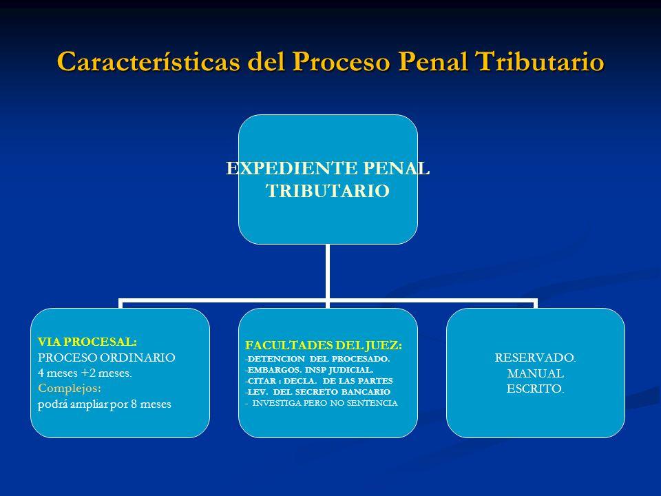 Características del Proceso Penal Tributario EXPEDIENTE PENAL TRIBUTARIO VIA PROCESAL: PROCESO ORDINARIO 4 meses +2 meses. Complejos: podrá ampliar po