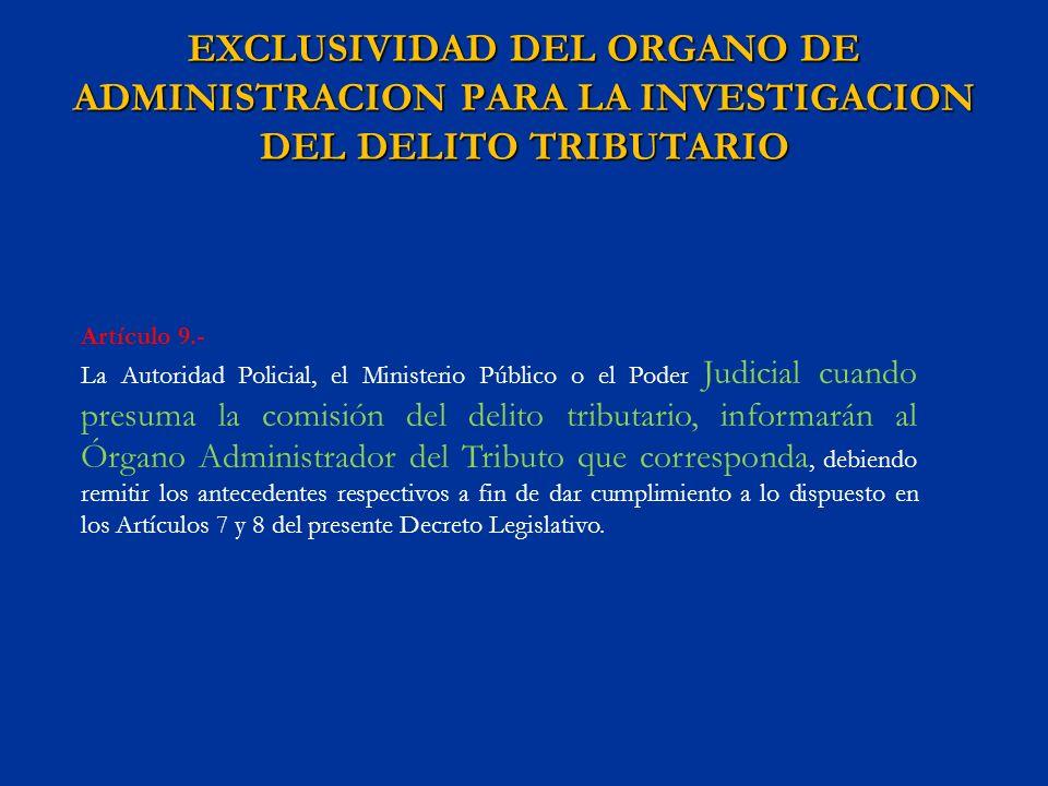 EXCLUSIVIDAD DEL ORGANO DE ADMINISTRACION PARA LA INVESTIGACION DEL DELITO TRIBUTARIO Artículo 9.- La Autoridad Policial, el Ministerio Público o el P