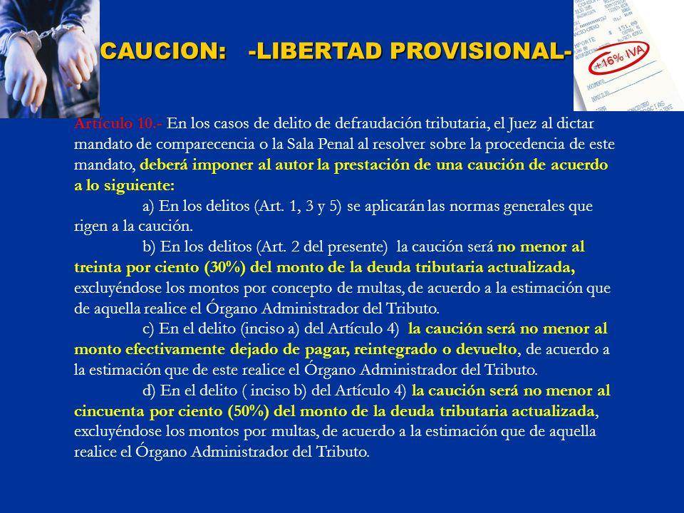 CAUCION: -LIBERTAD PROVISIONAL- Artículo 10.- En los casos de delito de defraudación tributaria, el Juez al dictar mandato de comparecencia o la Sala