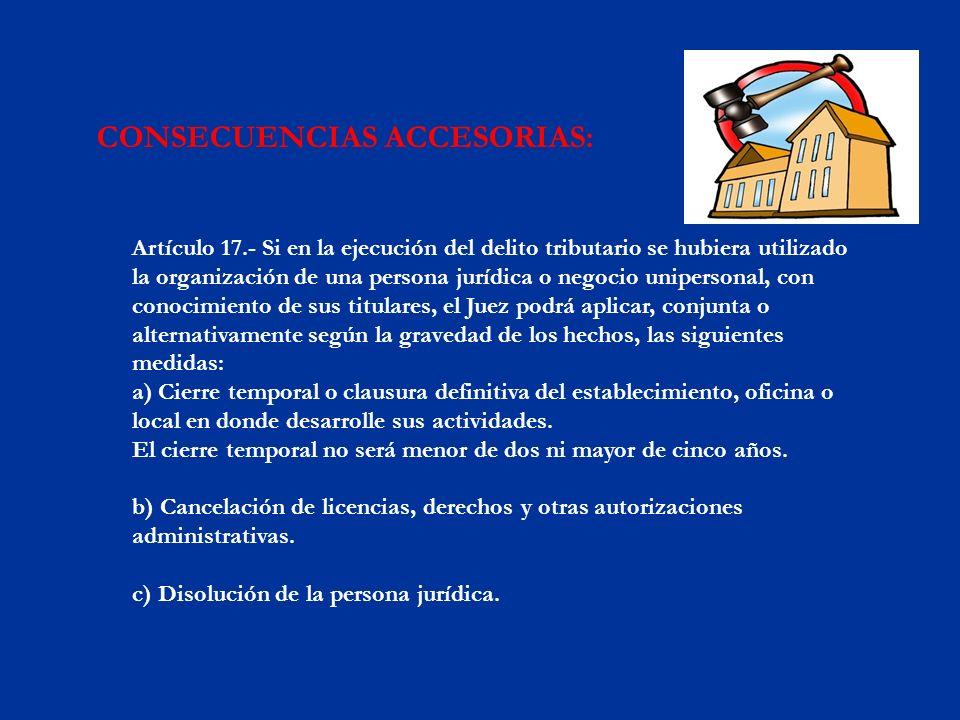 CONSECUENCIAS ACCESORIAS: Artículo 17.- Si en la ejecución del delito tributario se hubiera utilizado la organización de una persona jurídica o negoci