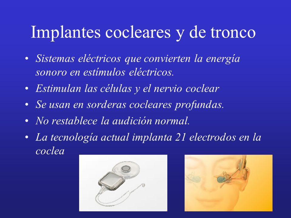 Implantes cocleares y de tronco Sistemas eléctricos que convierten la energía sonoro en estímulos eléctricos. Estimulan las células y el nervio coclea