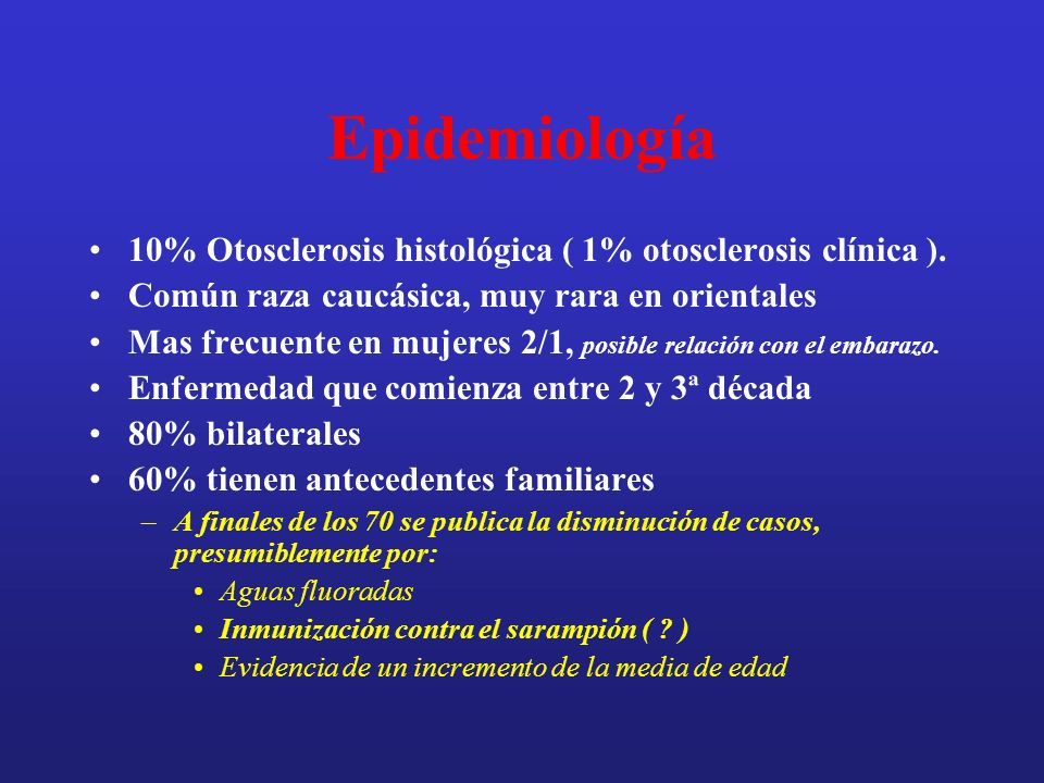 Epidemiología 10% Otosclerosis histológica ( 1% otosclerosis clínica ). Común raza caucásica, muy rara en orientales Mas frecuente en mujeres 2/1, pos