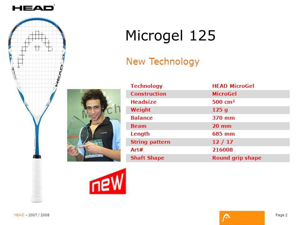 Page 3 HEAD – 2007 / 2008 Microgel 145 New Technology TechnologyHEAD MicroGel ConstructionMicroGel Headsize500 cm 2 Weight145 g Balance335 mm Beam20 mm Length685 mm String pattern12 / 17 Art#216028 Shaft shapeRound grip shape
