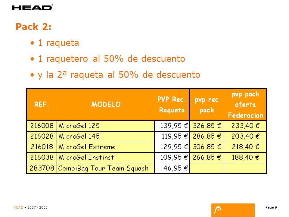 Page 9 HEAD – 2007 / 2008 Pack 2: 1 raqueta 1 raquetero al 50% de descuento y la 2ª raqueta al 50% de descuento