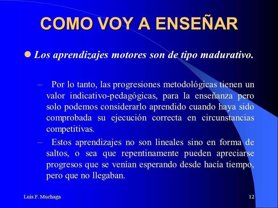 Luis F. Muchaga12 COMO VOY A ENSEÑAR Los aprendizajes motores son de tipo madurativo. –Por lo tanto, las progresiones metodológicas tienen un valor in
