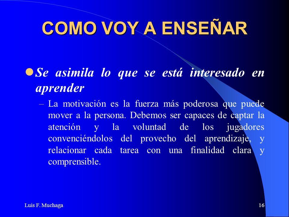 Luis F. Muchaga16 COMO VOY A ENSEÑAR Se asimila lo que se está interesado en aprender –La motivación es la fuerza más poderosa que puede mover a la pe