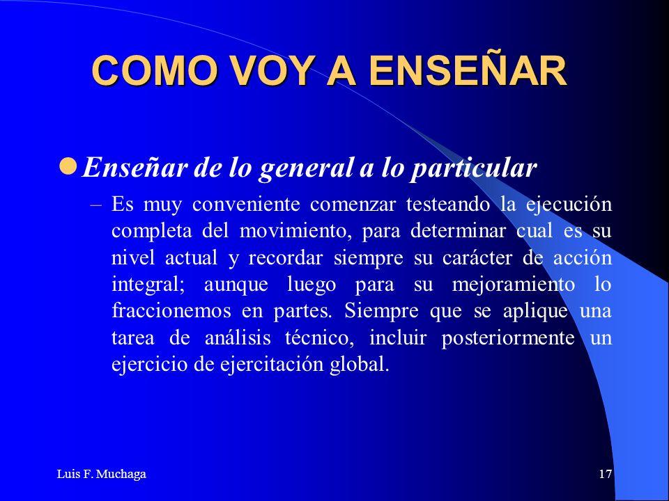 Luis F. Muchaga17 COMO VOY A ENSEÑAR Enseñar de lo general a lo particular –Es muy conveniente comenzar testeando la ejecución completa del movimiento