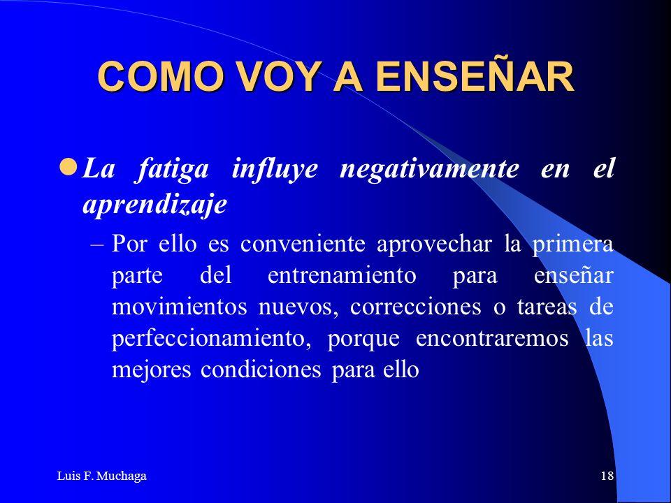 Luis F. Muchaga18 COMO VOY A ENSEÑAR La fatiga influye negativamente en el aprendizaje –Por ello es conveniente aprovechar la primera parte del entren