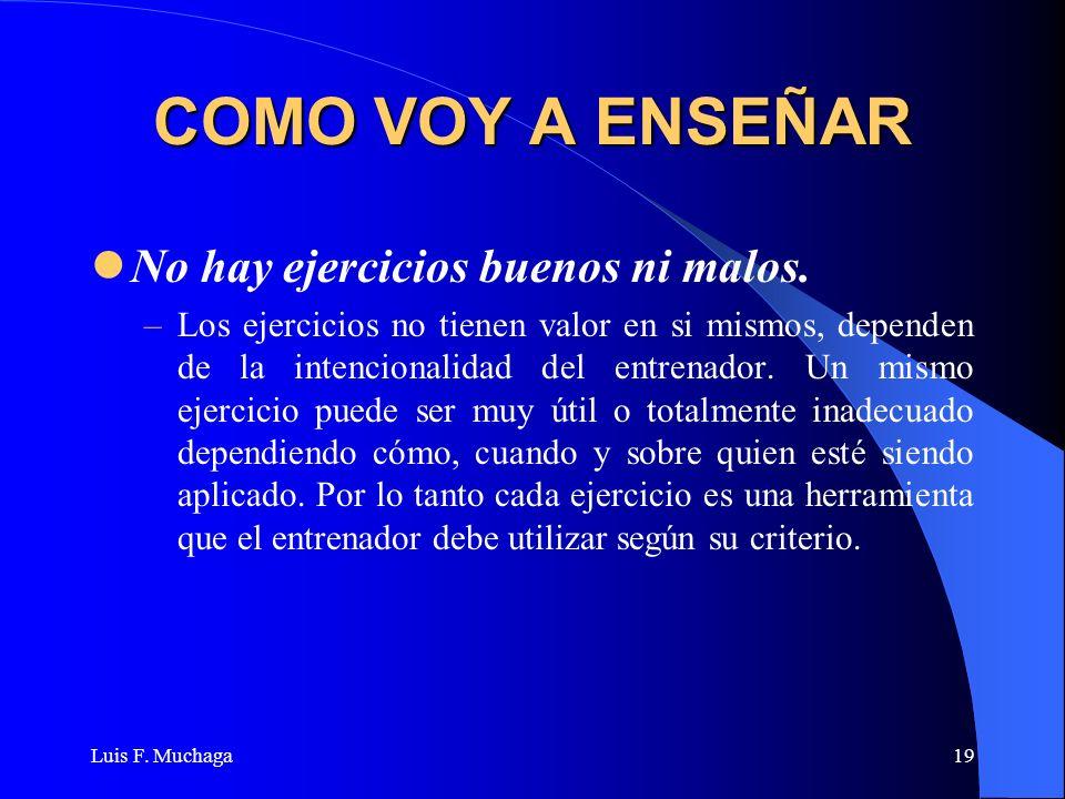 Luis F. Muchaga19 COMO VOY A ENSEÑAR No hay ejercicios buenos ni malos. –Los ejercicios no tienen valor en si mismos, dependen de la intencionalidad d