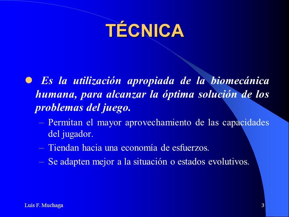 Luis F. Muchaga3 TÉCNICA Es la utilización apropiada de la biomecánica humana, para alcanzar la óptima solución de los problemas del juego. –Permitan
