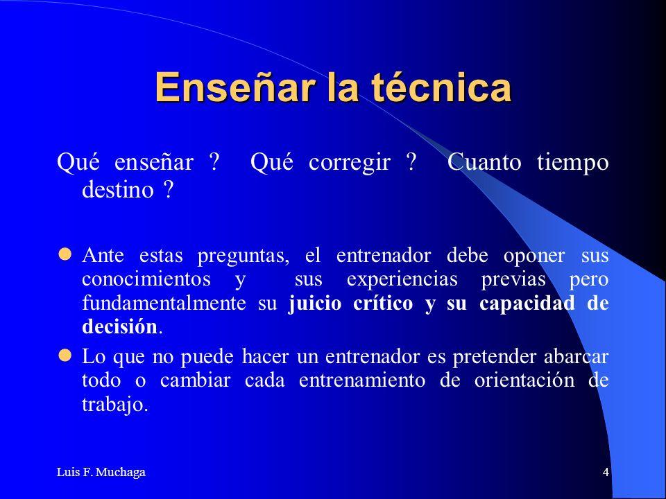 Luis F. Muchaga4 Enseñar la técnica Qué enseñar ? Qué corregir ? Cuanto tiempo destino ? Ante estas preguntas, el entrenador debe oponer sus conocimie