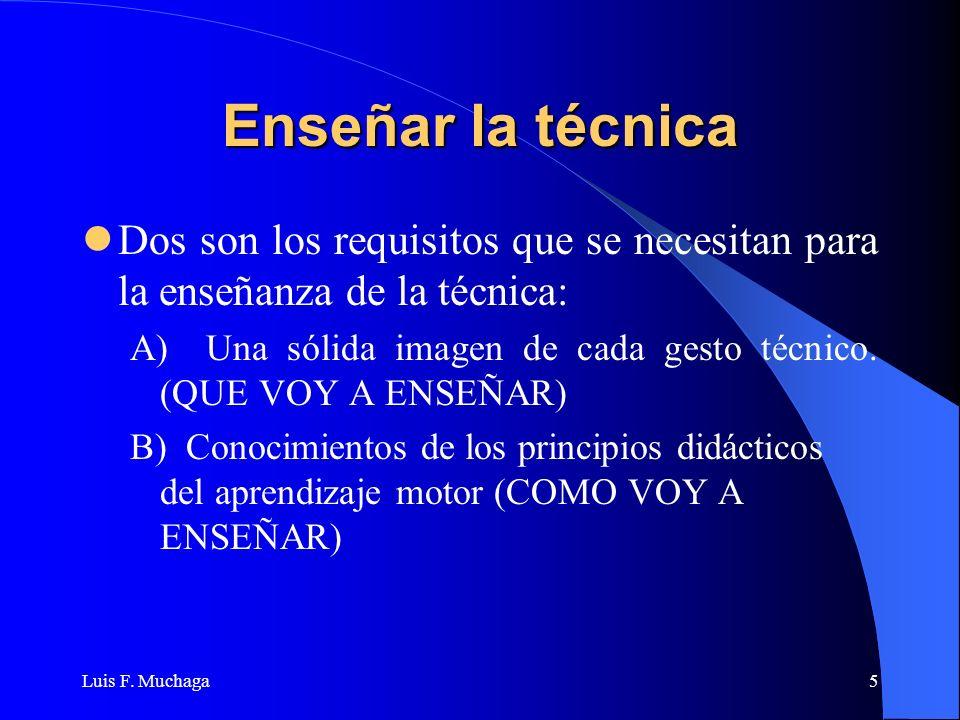Luis F. Muchaga5 Enseñar la técnica Dos son los requisitos que se necesitan para la enseñanza de la técnica: A) Una sólida imagen de cada gesto técnic