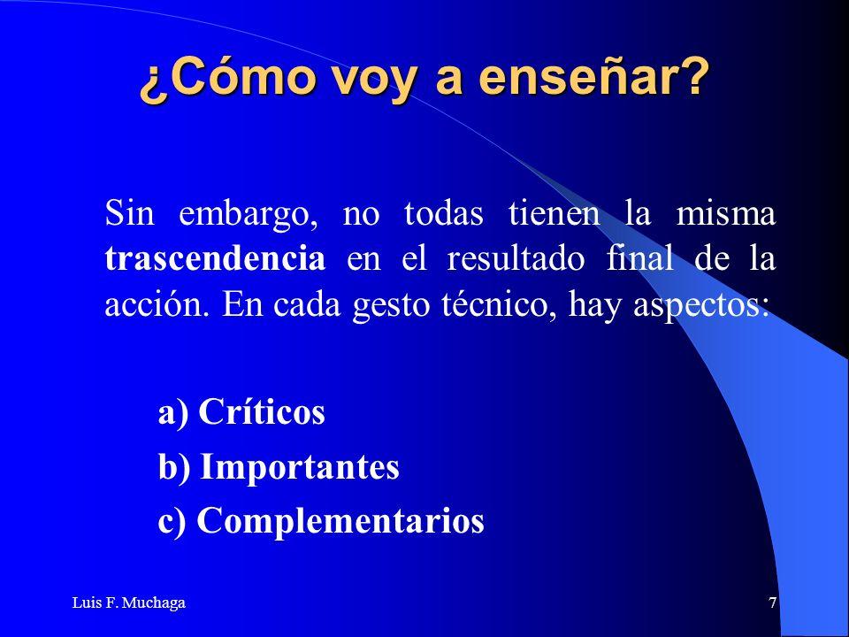 Luis F. Muchaga7 ¿Cómo voy a enseñar? Sin embargo, no todas tienen la misma trascendencia en el resultado final de la acción. En cada gesto técnico, h