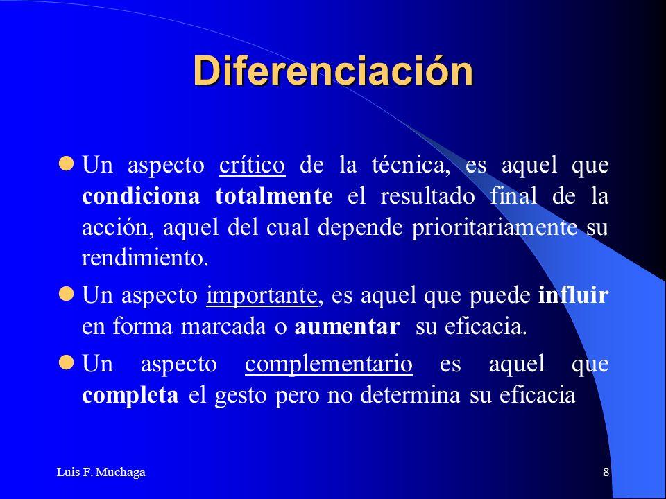 Luis F. Muchaga8 Diferenciación Un aspecto crítico de la técnica, es aquel que condiciona totalmente el resultado final de la acción, aquel del cual d