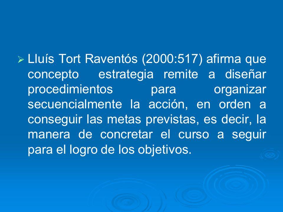 Lluís Tort Raventós (2000:517) afirma que concepto estrategia remite a diseñar procedimientos para organizar secuencialmente la acción, en orden a conseguir las metas previstas, es decir, la manera de concretar el curso a seguir para el logro de los objetivos.