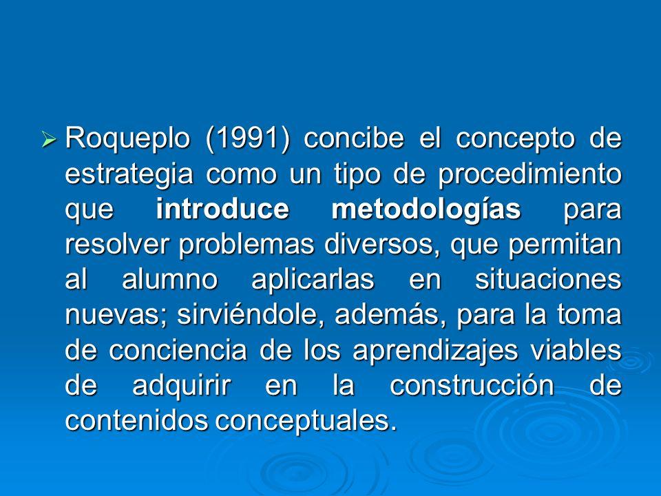 Roqueplo (1991) concibe el concepto de estrategia como un tipo de procedimiento que introduce metodologías para resolver problemas diversos, que permitan al alumno aplicarlas en situaciones nuevas; sirviéndole, además, para la toma de conciencia de los aprendizajes viables de adquirir en la construcción de contenidos conceptuales.