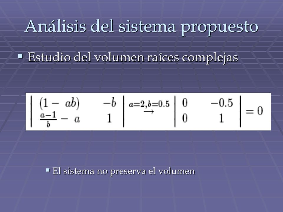 Análisis del sistema propuesto Estudio del volumen raíces complejas Estudio del volumen raíces complejas El sistema no preserva el volumen El sistema