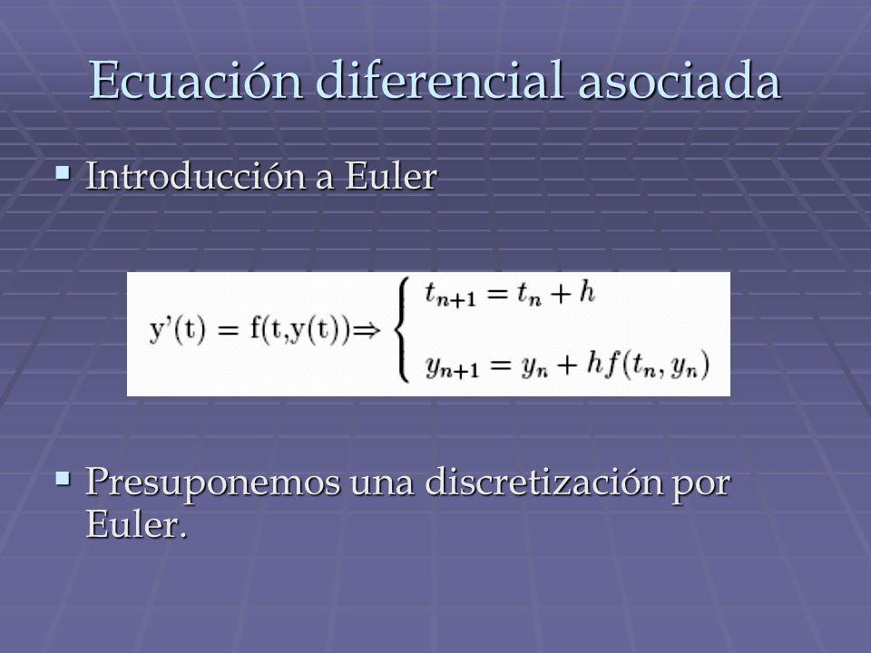 Ecuación diferencial asociada Introducción a Euler Introducción a Euler Presuponemos una discretización por Euler. Presuponemos una discretización por