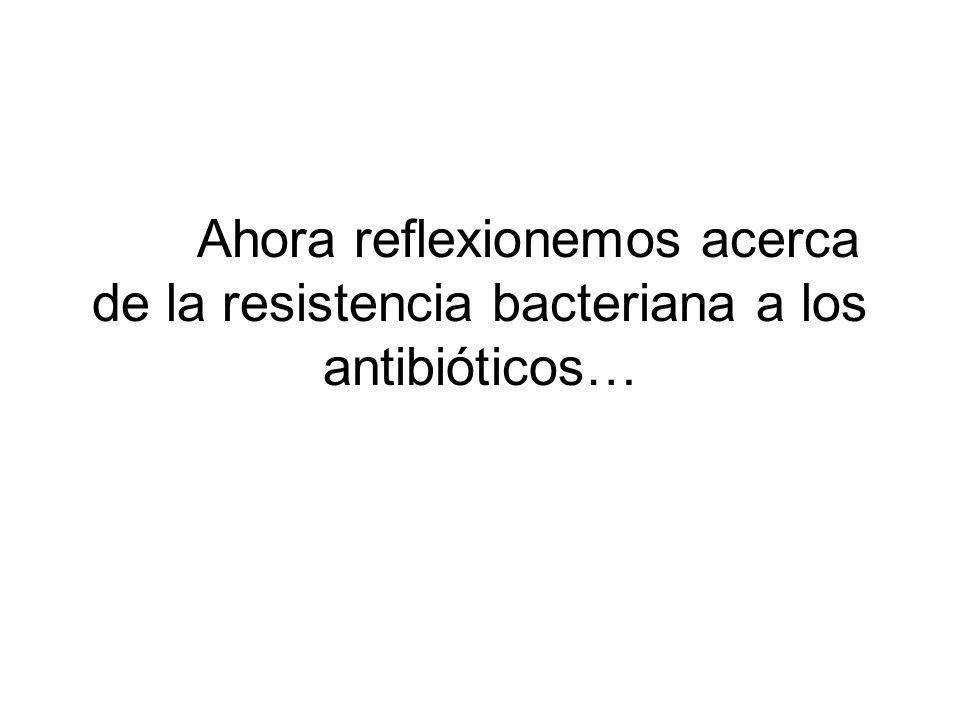 Ahora reflexionemos acerca de la resistencia bacteriana a los antibióticos…