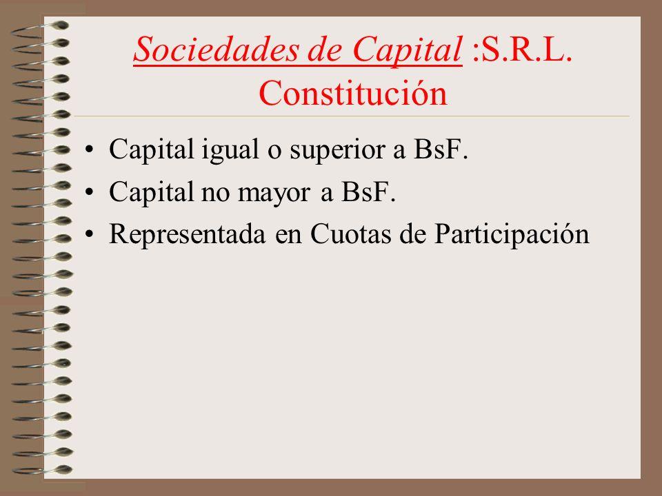Sociedades de Capital :S.R.L. Constitución Capital igual o superior a BsF. Capital no mayor a BsF. Representada en Cuotas de Participación