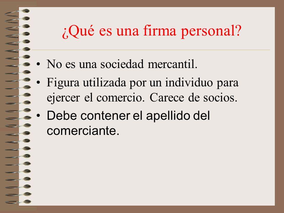¿Qué es una firma personal? No es una sociedad mercantil. Figura utilizada por un individuo para ejercer el comercio. Carece de socios. Debe contener