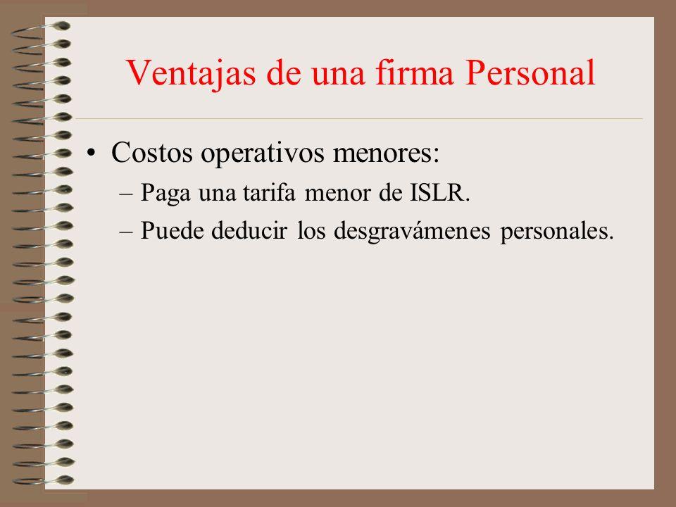 Ventajas de una firma Personal Costos operativos menores: –Paga una tarifa menor de ISLR. –Puede deducir los desgravámenes personales.