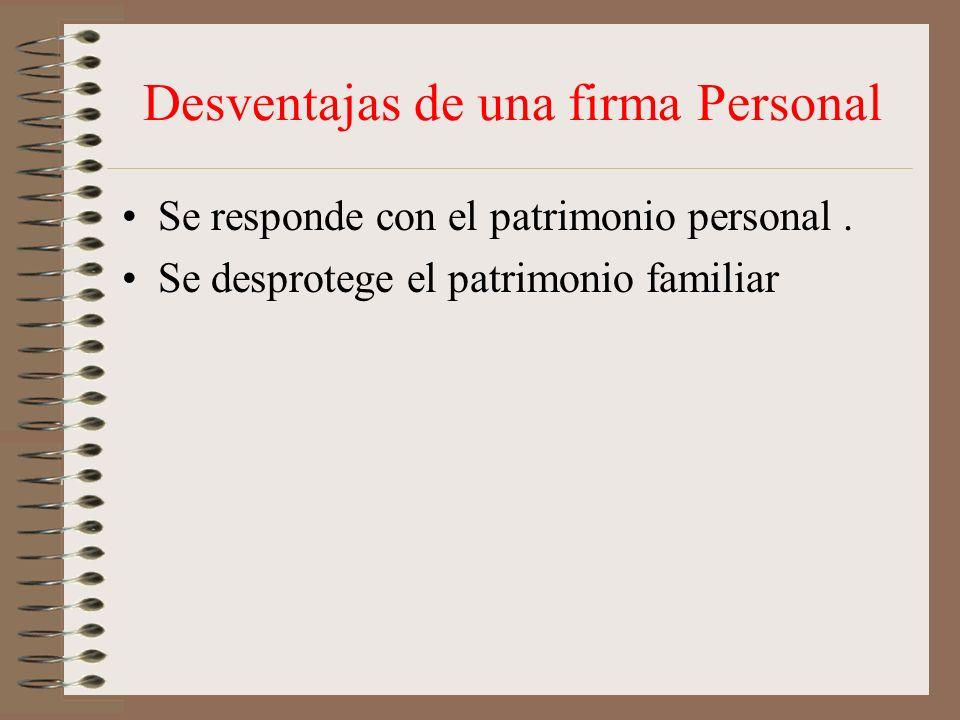 Desventajas de una firma Personal Se responde con el patrimonio personal. Se desprotege el patrimonio familiar