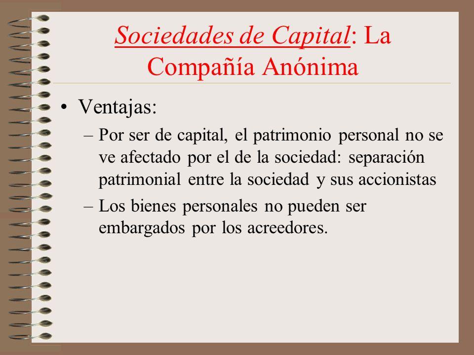 Sociedades de Capital: La Compañía Anónima Ventajas: –Por ser de capital, el patrimonio personal no se ve afectado por el de la sociedad: separación p