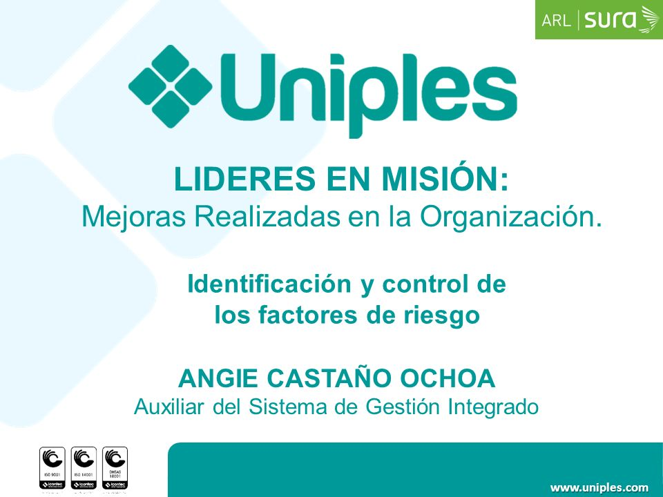 www.uniples.com ANGIE CASTAÑO OCHOA Auxiliar del Sistema de Gestión Integrado Identificación y control de los factores de riesgo LIDERES EN MISIÓN: Me
