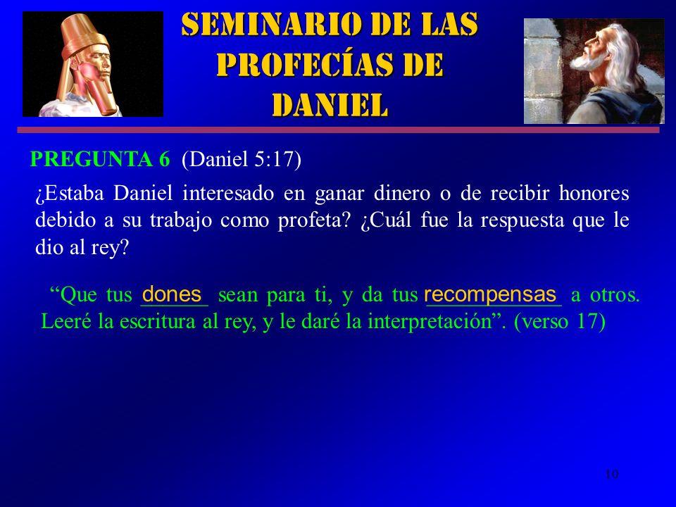 10 ¿Estaba Daniel interesado en ganar dinero o de recibir honores debido a su trabajo como profeta? ¿Cuál fue la respuesta que le dio al rey? Seminari