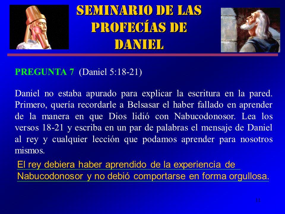 11 Seminario de las Profecías de Daniel PREGUNTA 7 (Daniel 5:18 21) Daniel no estaba apurado para explicar la escritura en la pared. Primero, quería r