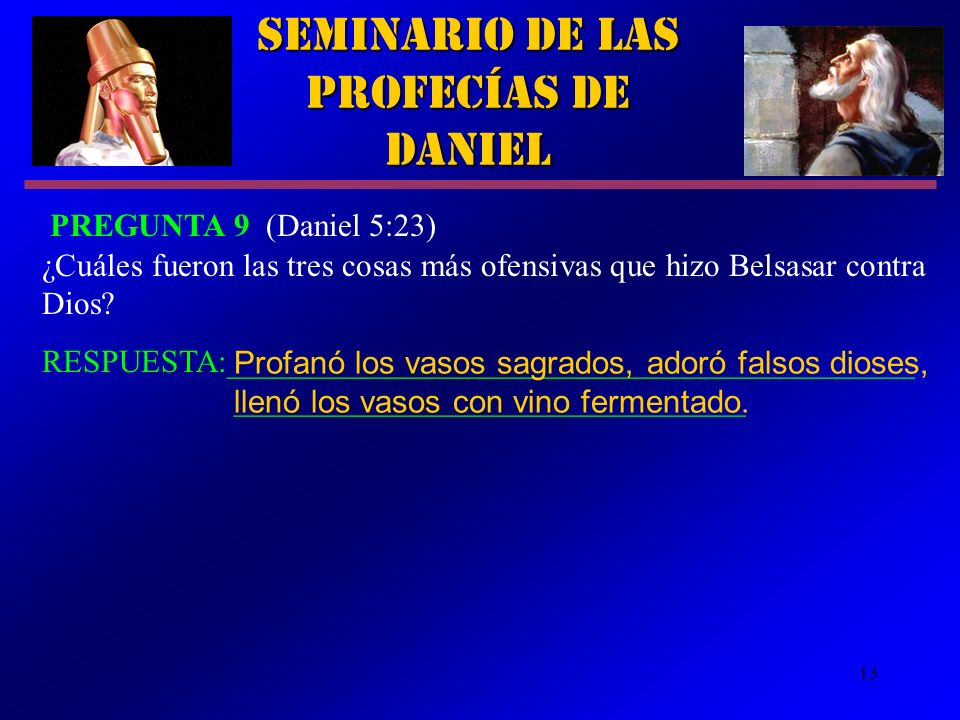 13 Seminario de las Profecías de Daniel PREGUNTA 9 (Daniel 5:23) ¿Cuáles fueron las tres cosas más ofensivas que hizo Belsasar contra Dios? RESPUESTA: