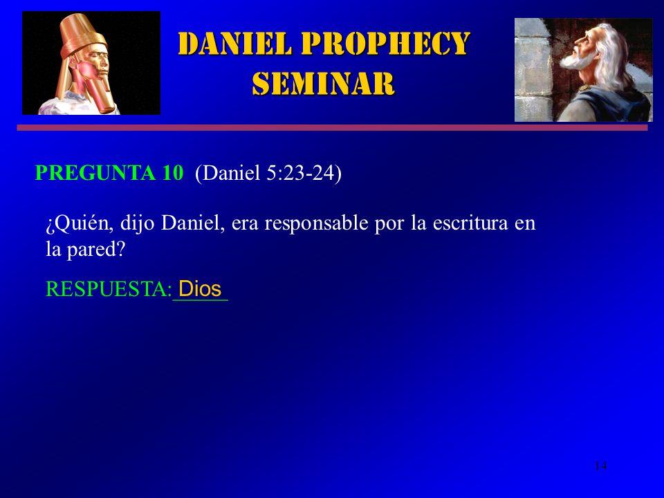 14 Daniel Prophecy Seminar PREGUNTA 10 (Daniel 5:23-24) ¿Quién, dijo Daniel, era responsable por la escritura en la pared? RESPUESTA:_____ Dios