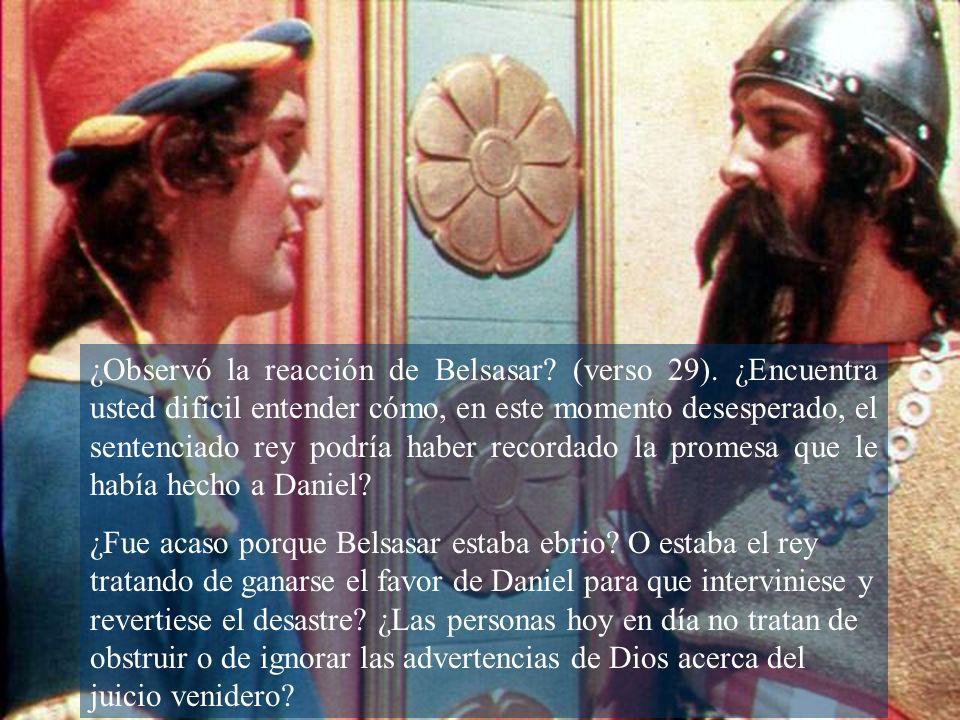 ¿Observó la reacción de Belsasar? (verso 29). ¿Encuentra usted difícil entender cómo, en este momento desesperado, el sentenciado rey podría haber rec