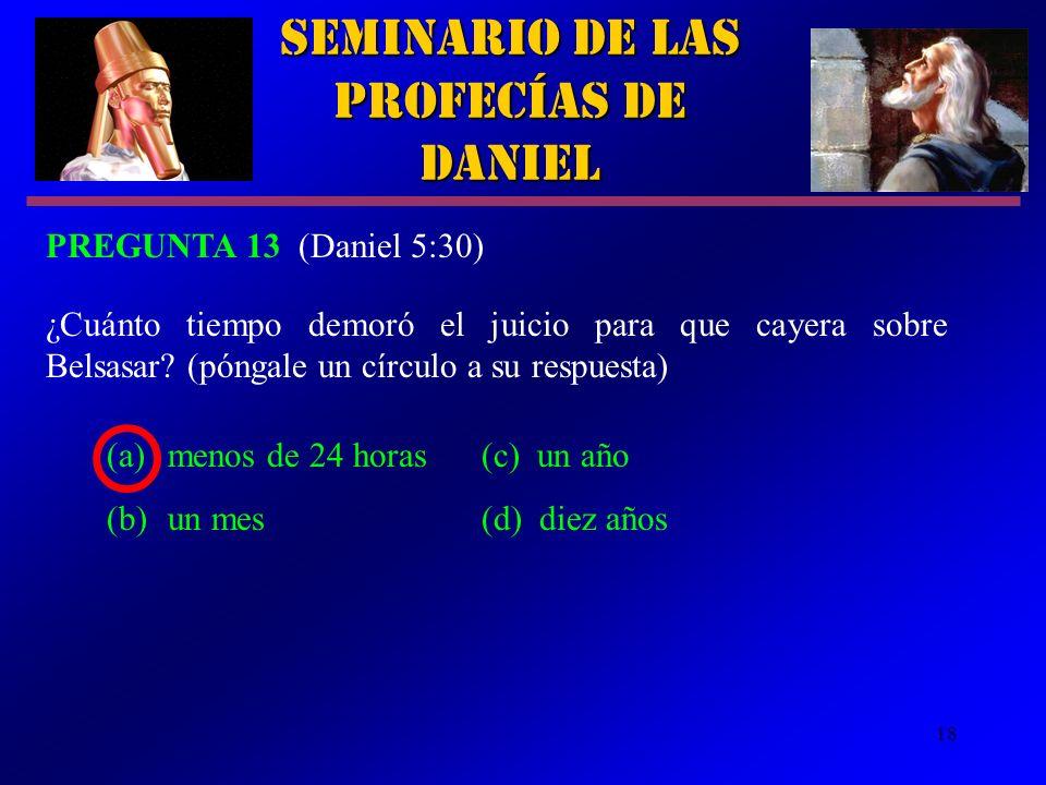 18 (a)menos de 24 horas(c) un año (b)un mes(d) diez años Seminario de las Profecías de Daniel PREGUNTA 13 (Daniel 5:30) ¿Cuánto tiempo demoró el juici