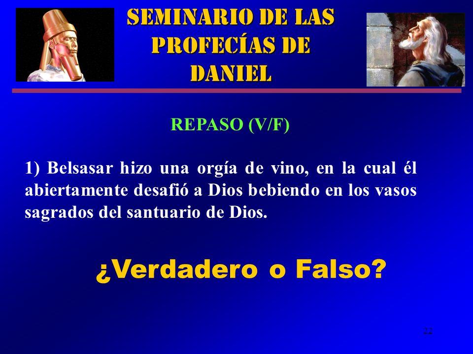 22 Seminario de las Profecías de Daniel REPASO (V/F) 1) Belsasar hizo una orgía de vino, en la cual él abiertamente desafió a Dios bebiendo en los vas