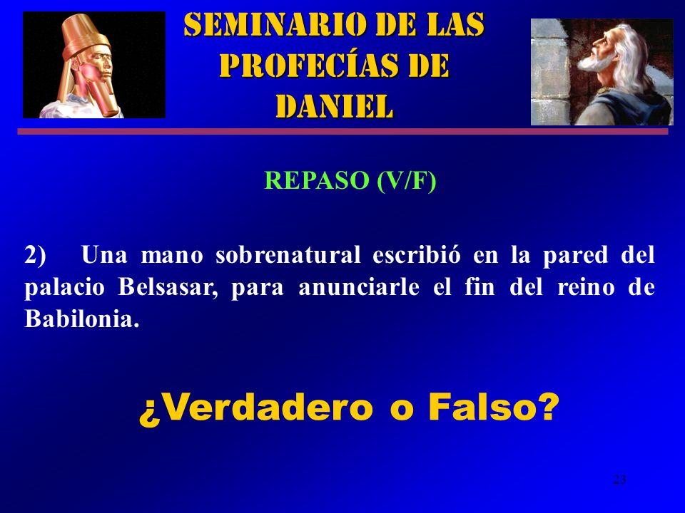 23 Seminario de las Profecías de Daniel REPASO (V/F) 2) Una mano sobrenatural escribió en la pared del palacio Belsasar, para anunciarle el fin del re