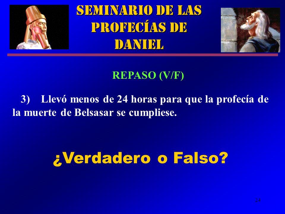 24 Seminario de las Profecías de Daniel REPASO (V/F) 3)Llevó menos de 24 horas para que la profecía de la muerte de Belsasar se cumpliese. ¿Verdadero
