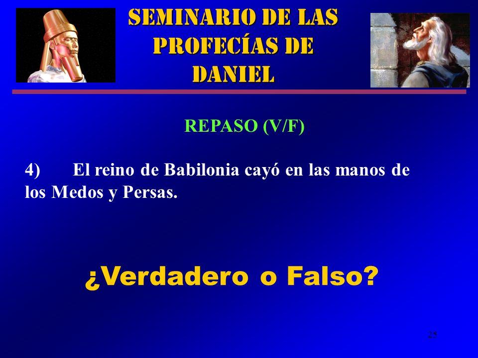 25 Seminario de las Profecías de Daniel REPASO (V/F) 4)El reino de Babilonia cayó en las manos de los Medos y Persas. ¿Verdadero o Falso?