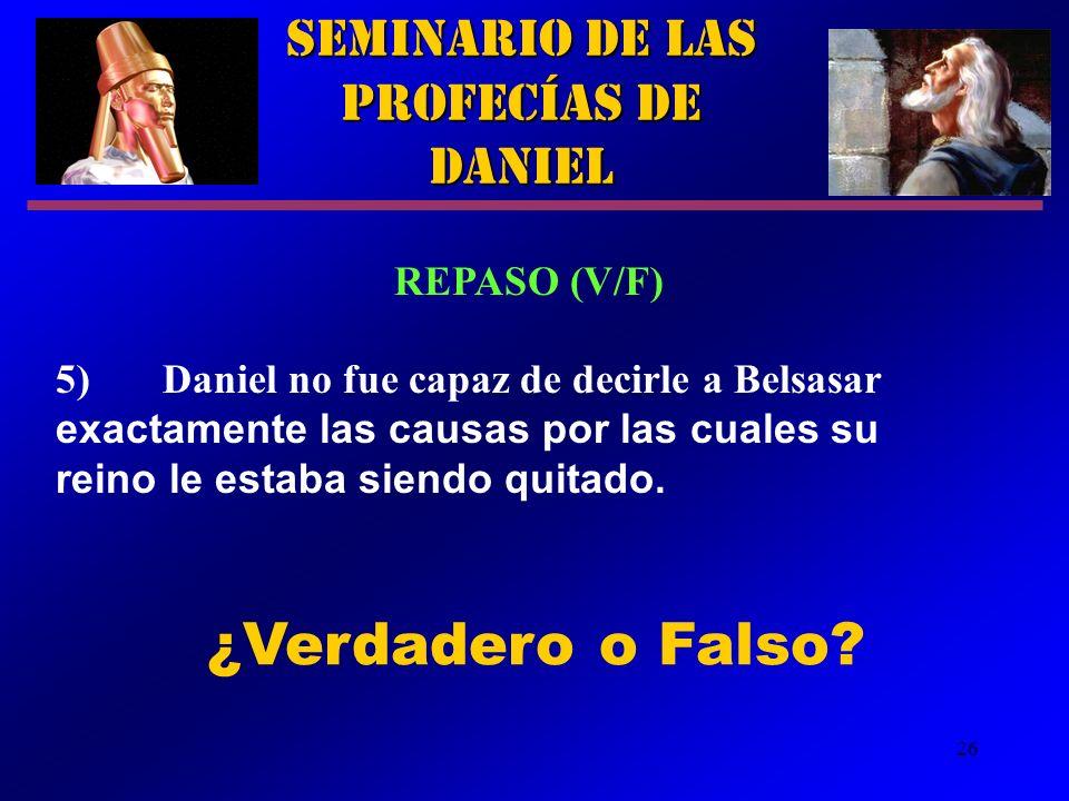 26 Seminario de las Profecías de Daniel REPASO (V/F) 5)Daniel no fue capaz de decirle a Belsasar exactamente las causas por las cuales su reino le est