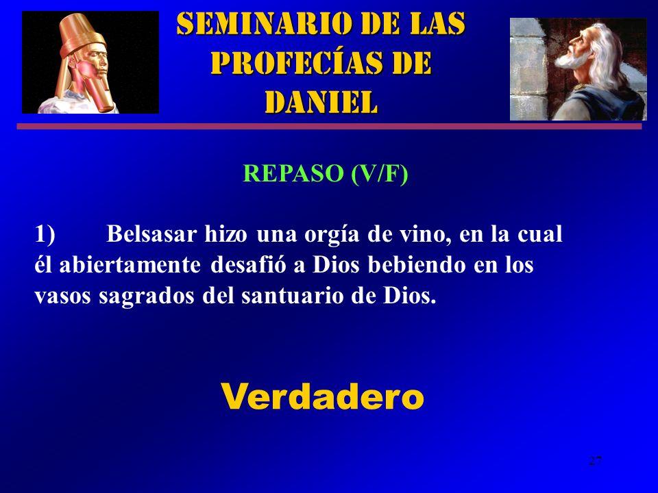 27 Seminario de las Profecías de Daniel REPASO (V/F) 1) Belsasar hizo una orgía de vino, en la cual él abiertamente desafió a Dios bebiendo en los vas