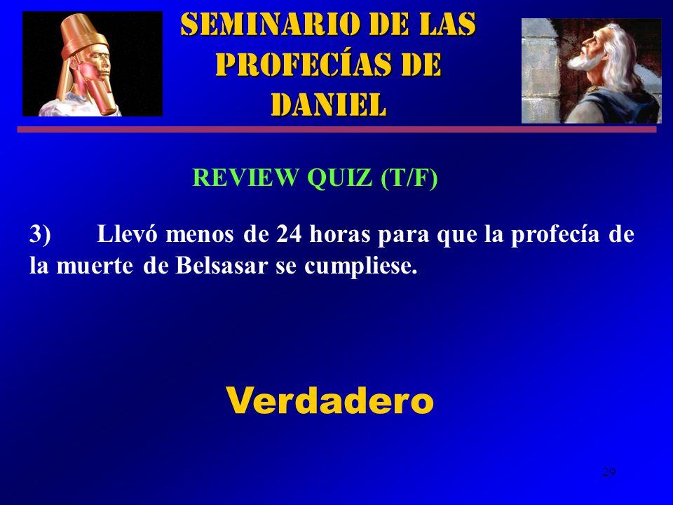 29 Seminario de las Profecías de Daniel REVIEW QUIZ (T/F) 3)Llevó menos de 24 horas para que la profecía de la muerte de Belsasar se cumpliese. Verdad