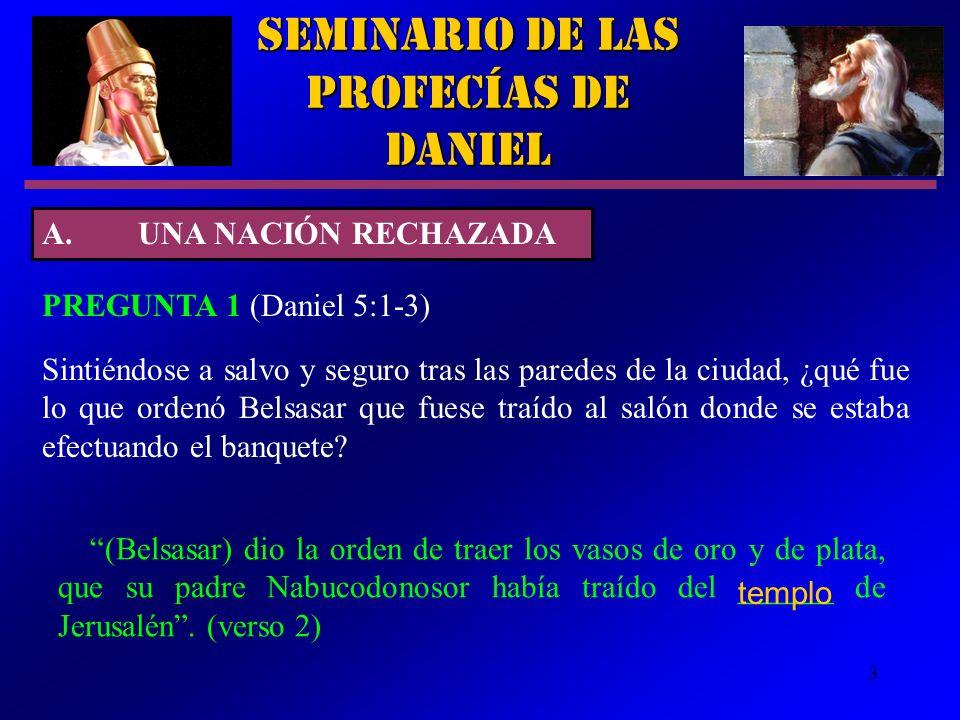 3 Seminario de las Profecías de Daniel A.UNA NACIÓN RECHAZADA PREGUNTA 1 (Daniel 5:1 3) (Belsasar) dio la orden de traer los vasos de oro y de plata,