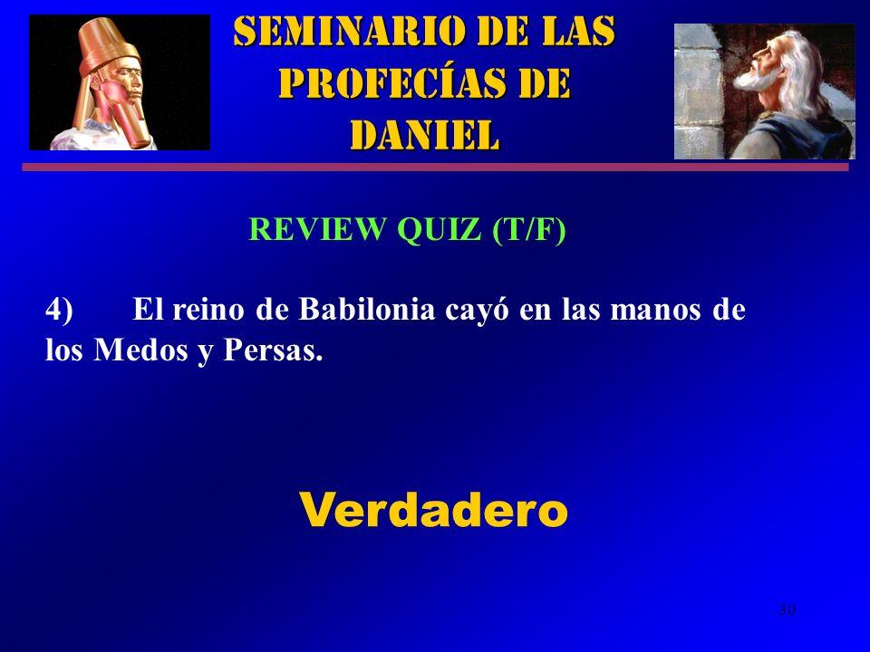 30 Seminario de las Profecías de Daniel REVIEW QUIZ (T/F) 4)El reino de Babilonia cayó en las manos de los Medos y Persas. Verdadero