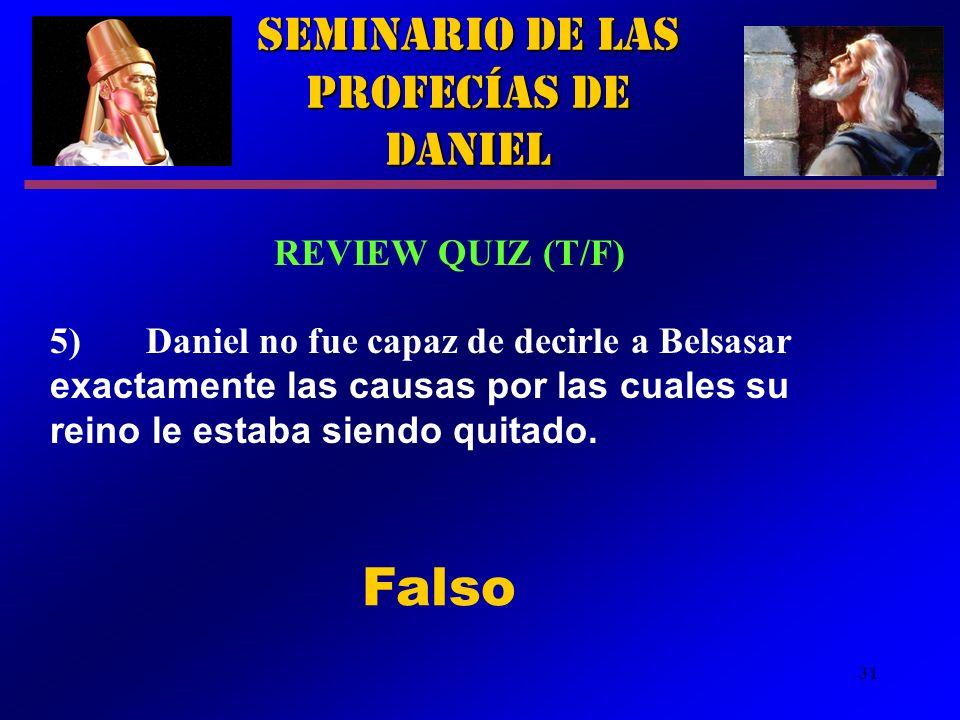 31 Seminario de las Profecías de Daniel REVIEW QUIZ (T/F) 5)Daniel no fue capaz de decirle a Belsasar exactamente las causas por las cuales su reino l