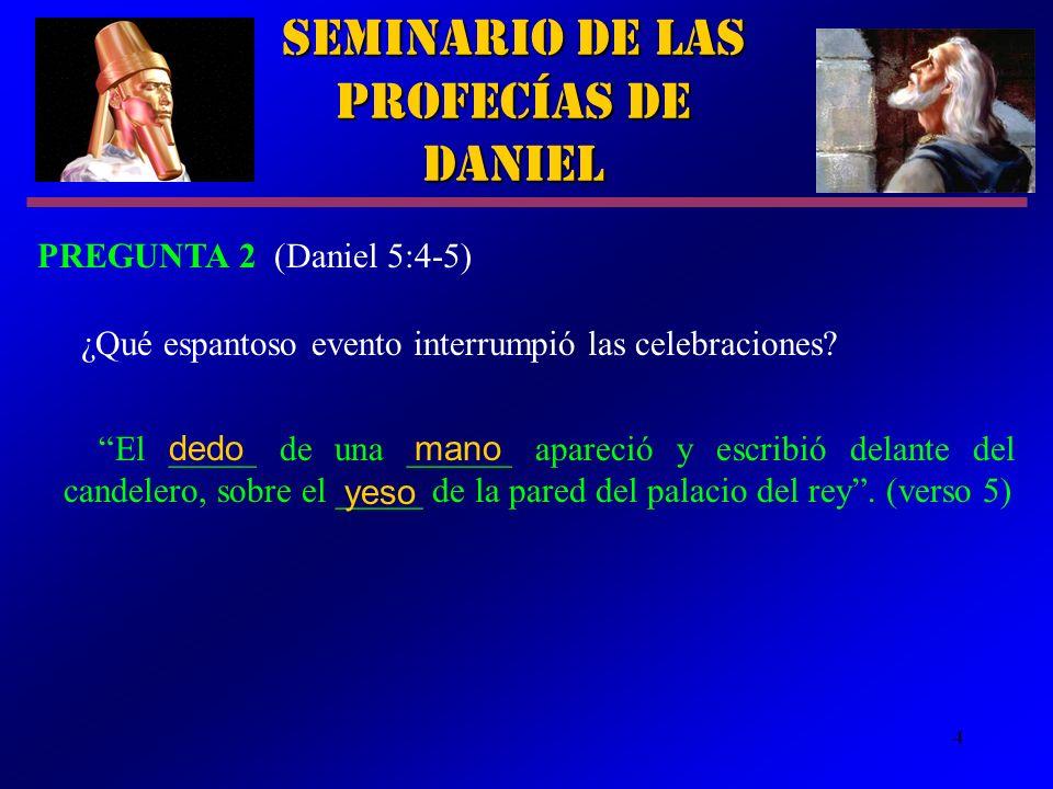 4 Seminario de las Profecías de Daniel PREGUNTA 2 (Daniel 5:4-5) ¿Qué espantoso evento interrumpió las celebraciones? El _____ de una ______ apareció