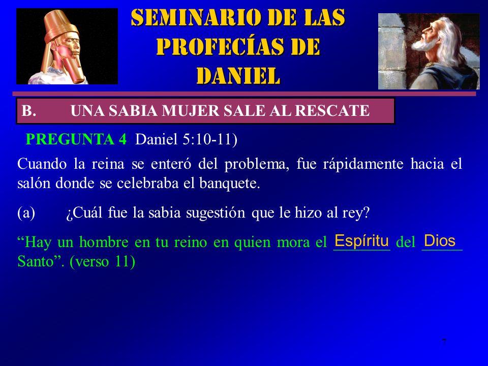 7 Seminario de las Profecías de Daniel PREGUNTA 4 Daniel 5:10-11) B.UNA SABIA MUJER SALE AL RESCATE Cuando la reina se enteró del problema, fue rápida
