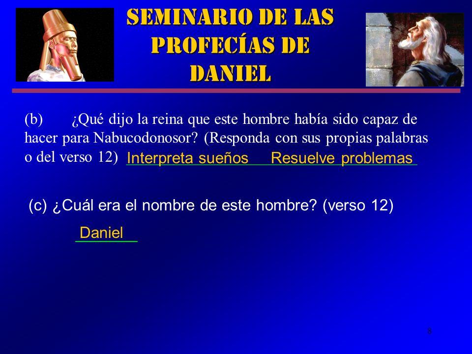 8 (c) ¿Cuál era el nombre de este hombre? (verso 12) _______ Seminario de las Profecías de Daniel Daniel (b)¿Qué dijo la reina que este hombre había s