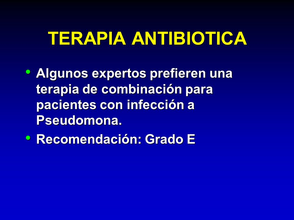 TERAPIA ANTIBIOTICA Algunos expertos prefieren una terapia de combinación para pacientes con infección a Pseudomona. Algunos expertos prefieren una te