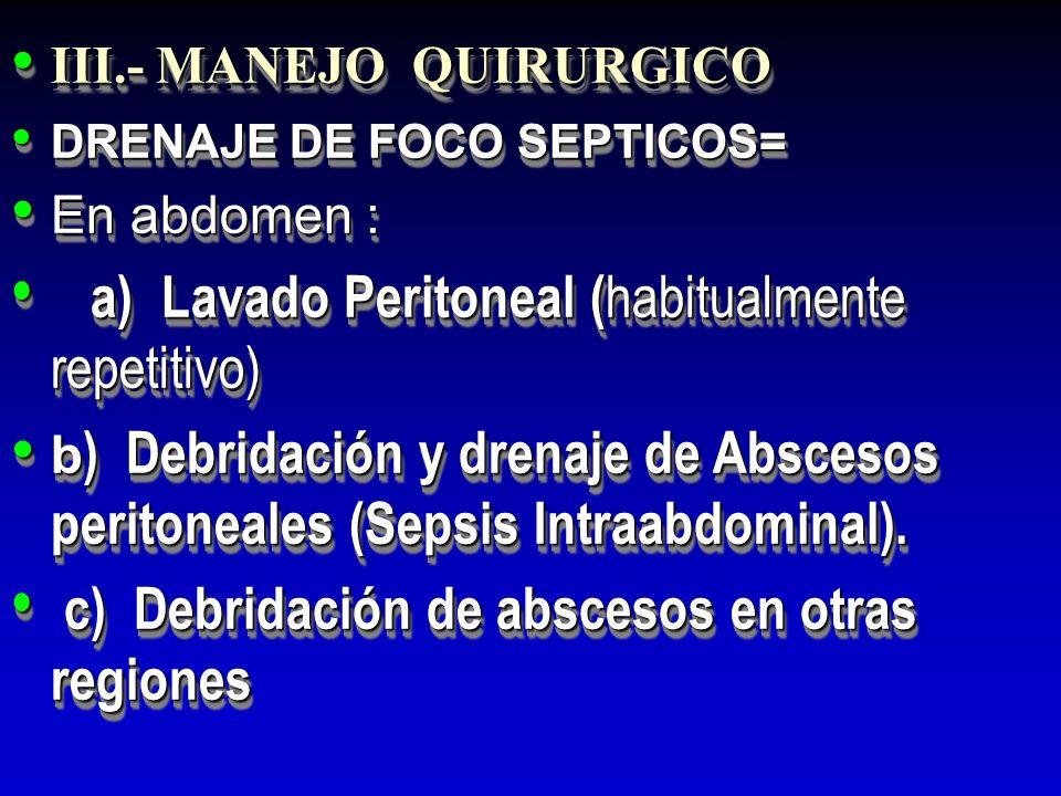 III.- MANEJO QUIRURGICO III.- MANEJO QUIRURGICO DRENAJE DE FOCO SEPTICOS= DRENAJE DE FOCO SEPTICOS= En abdomen : En abdomen : a) Lavado Peritoneal ( h